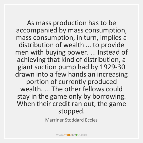 As mass production has to be accompanied by mass consumption, mass consumption, ...