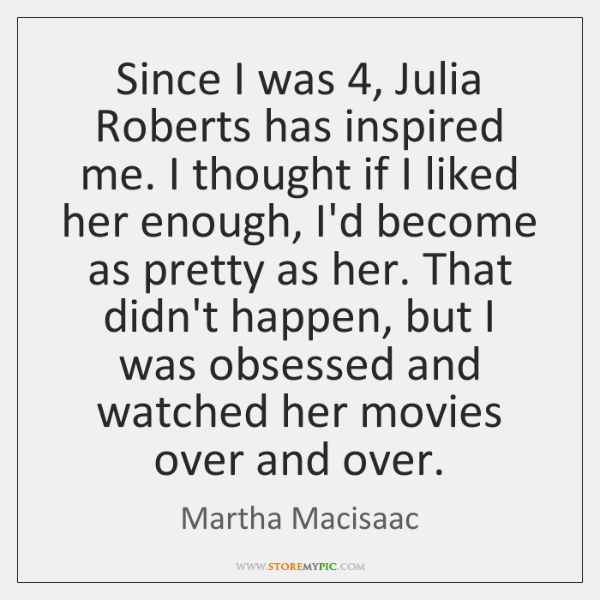 Since I was 4, Julia Roberts has inspired me. I thought if I ...