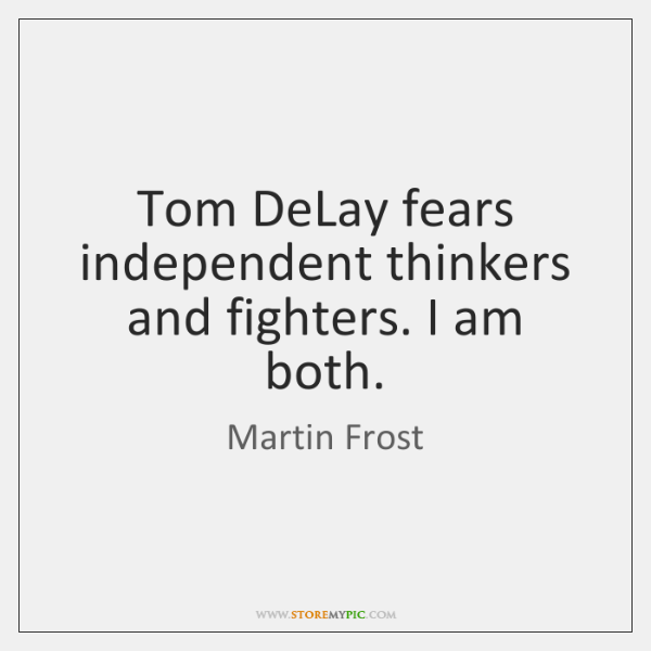 Tom DeLay fears independent thinkers and fighters. I am both.