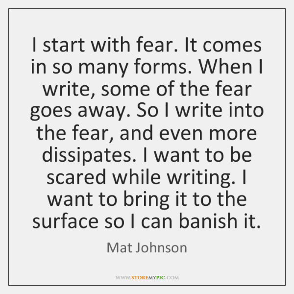 I start with fear. It comes in so many forms. When I ...