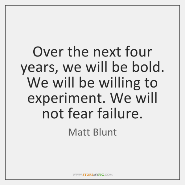 Over the next four years, we will be bold. We will be ...