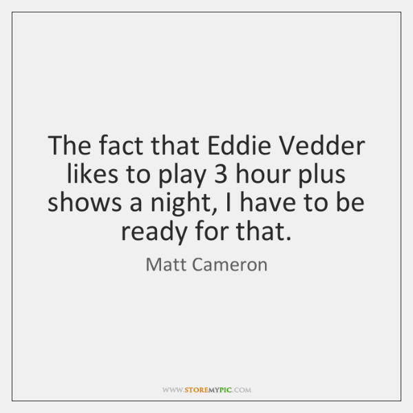 The fact that Eddie Vedder likes to play 3 hour plus shows a ...