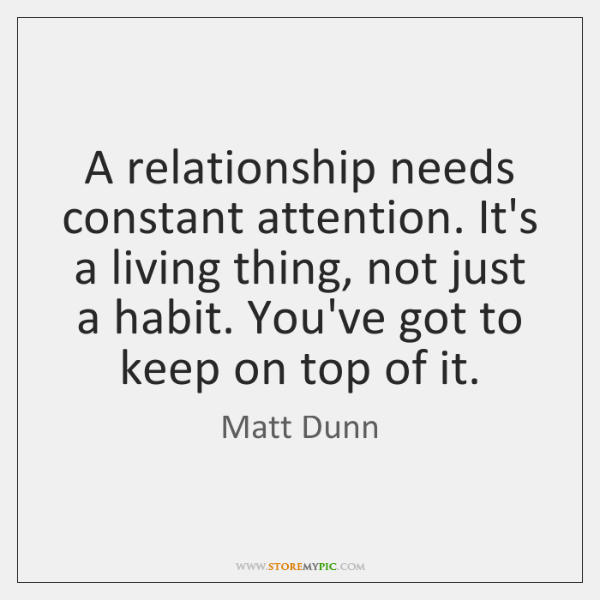 A relationship needs constant attention. It's a living thing, not just a ...