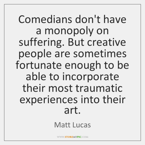 Comedians don't have a monopoly on suffering. But creative people are sometimes ...