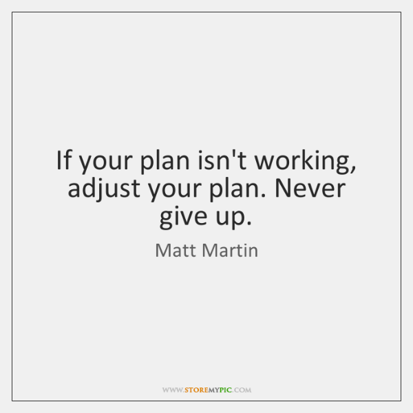 If your plan isn't working, adjust your plan. Never give up.