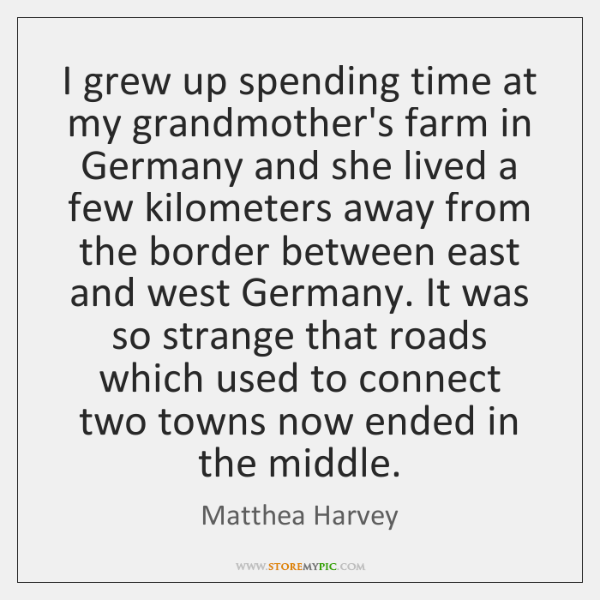 I grew up spending time at my grandmother's farm in Germany and ...