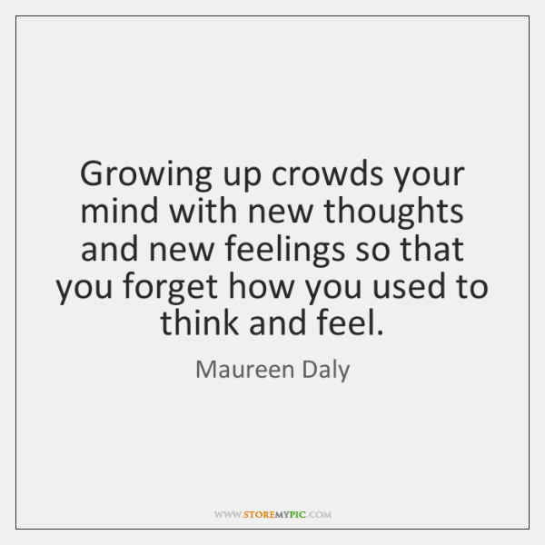 Growing up crowds your mind with new thoughts and new feelings so ...