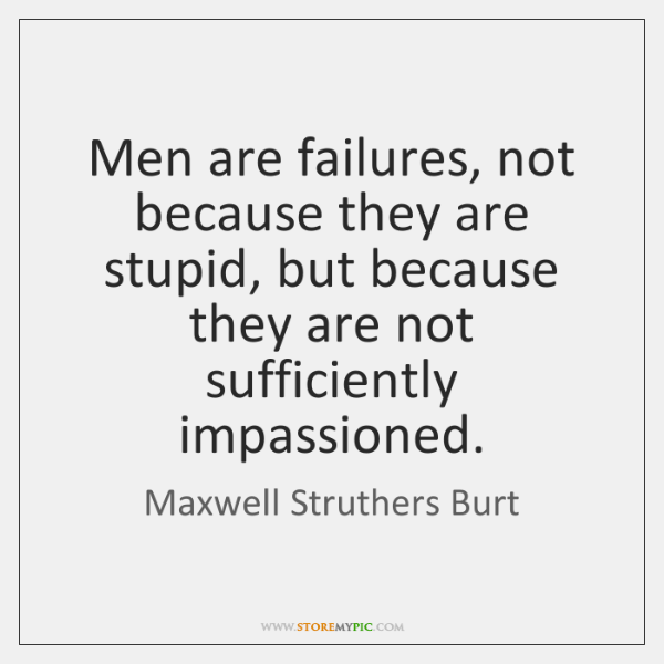 Men are failures, not because they are stupid, but because they are ...