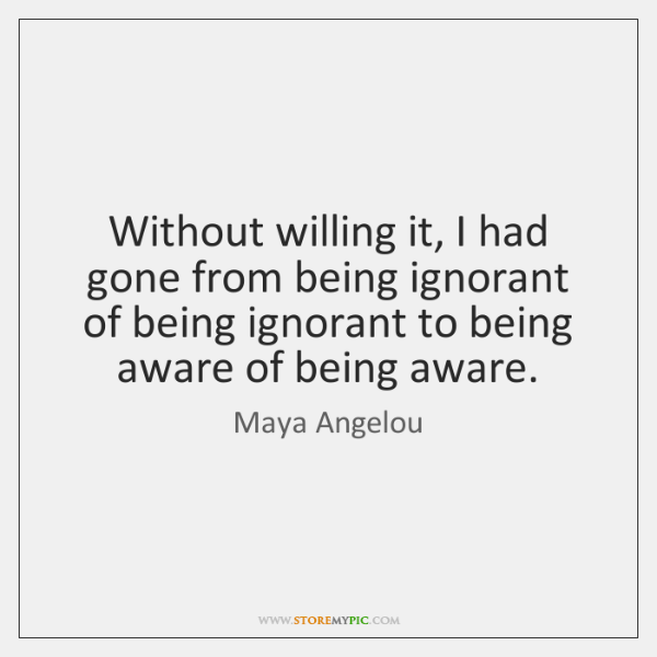 Without willing it, I had gone from being ignorant of being ignorant ...