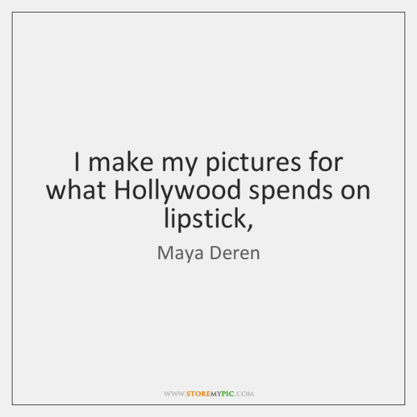 I make my pictures for what Hollywood spends on lipstick,