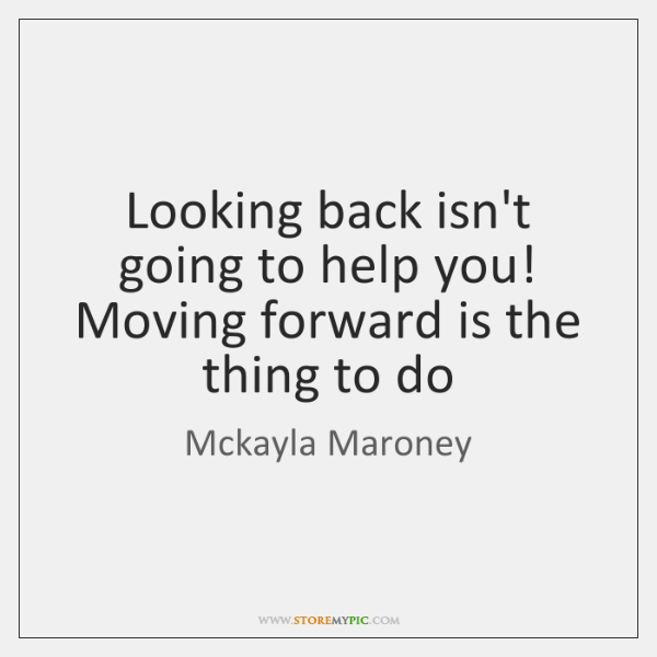 Looking back isn't going to help you! Moving forward is the thing ...