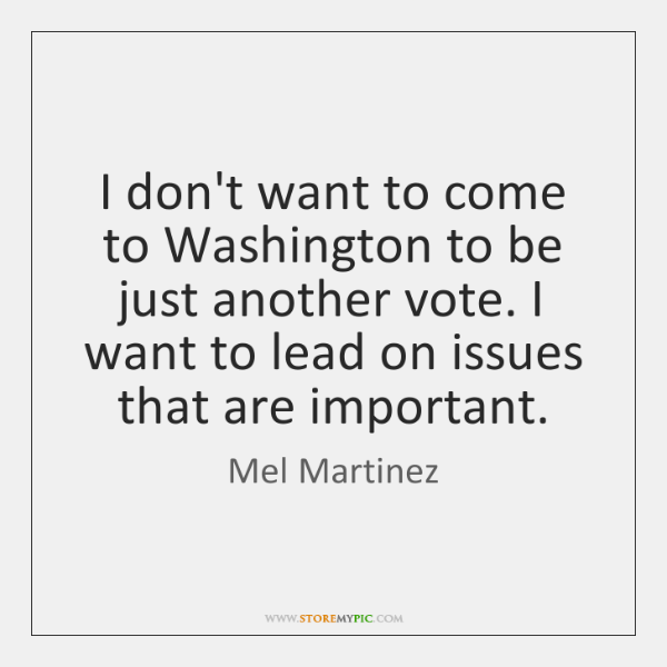 I don't want to come to Washington to be just another vote. ...