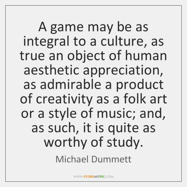 A game may be as integral to a culture, as true an ...