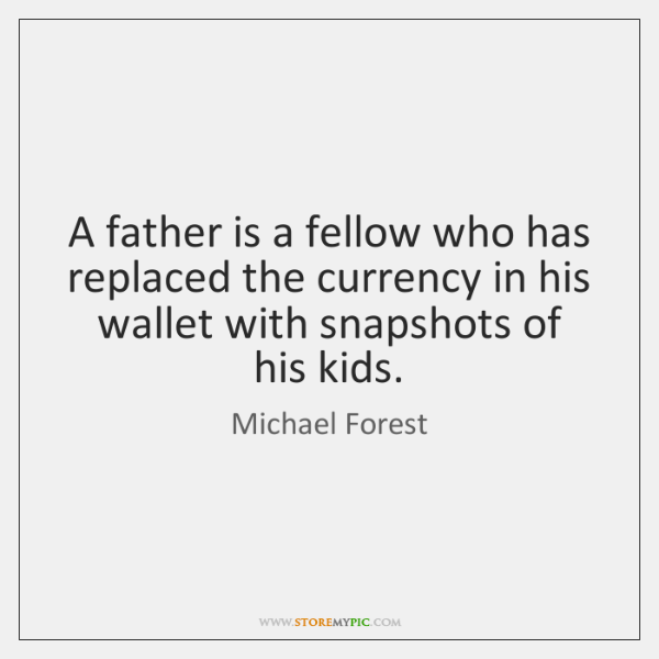 A father is a fellow who has replaced the currency in his ...