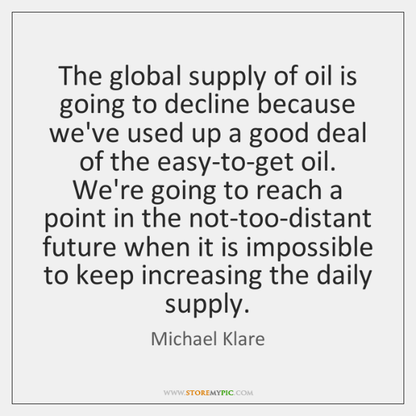 The global supply of oil is going to decline because we've used ...
