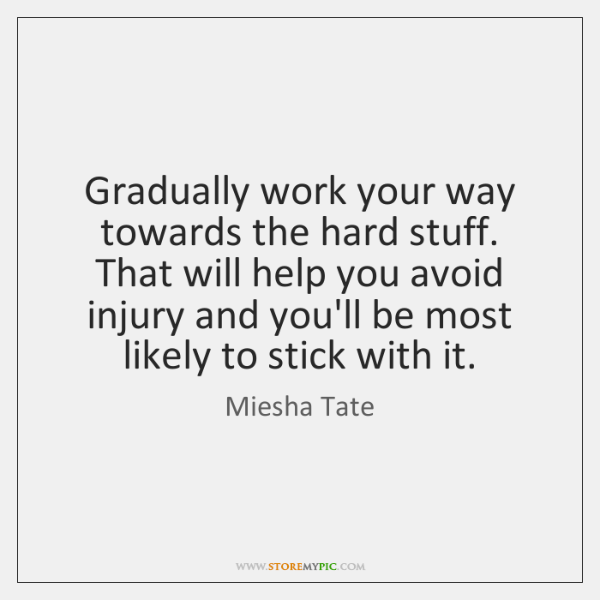 Gradually work your way towards the hard stuff. That will help you ...