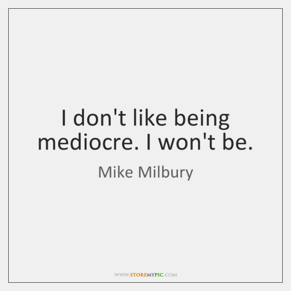 I don't like being mediocre. I won't be.