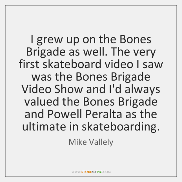 I grew up on the Bones Brigade as well. The very first ...