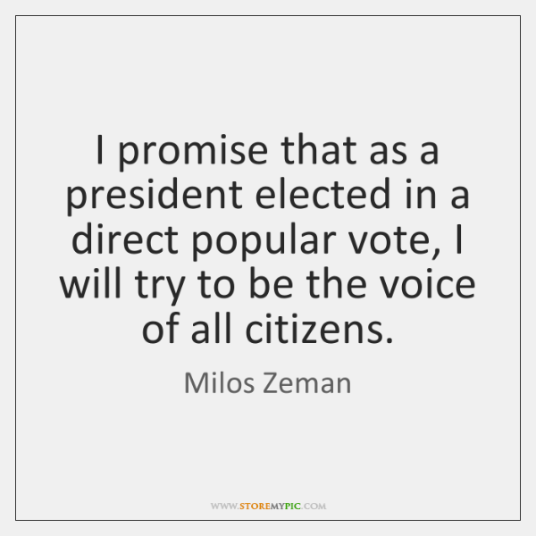 I promise that as a president elected in a direct popular vote, ...