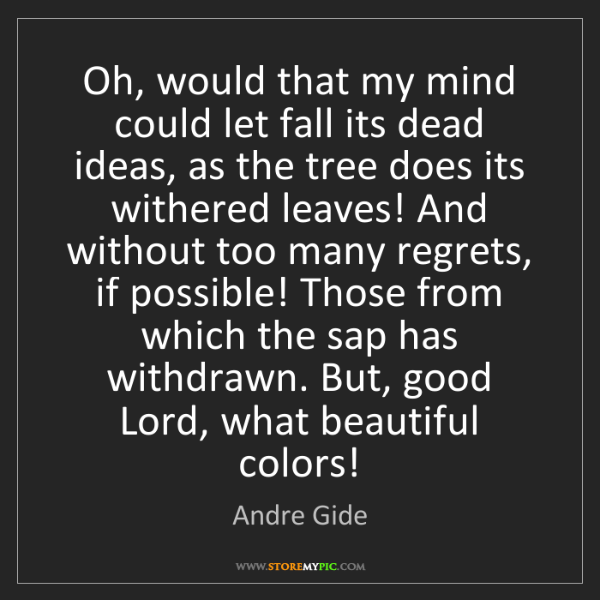 Andre Gide: Oh, would that my mind could let fall its dead ideas,...
