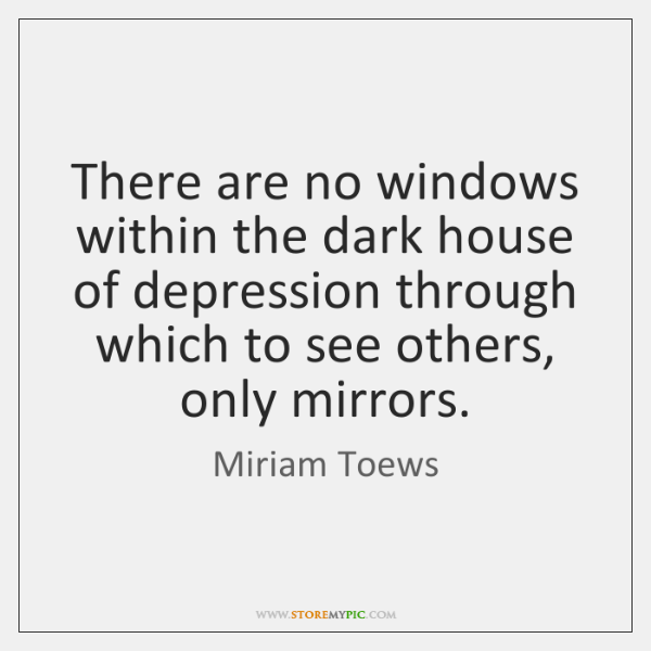 There are no windows within the dark house of depression through which ...