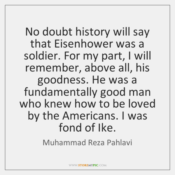 No doubt history will say that Eisenhower was a soldier. For my ...