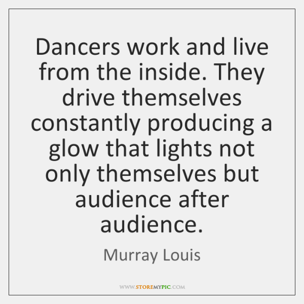 Dancers work and live from the inside. They drive themselves constantly producing ...