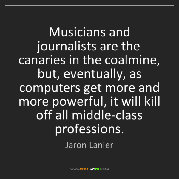 Jaron Lanier: Musicians and journalists are the canaries in the coalmine,...