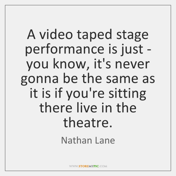 A video taped stage performance is just - you know, it's never ...