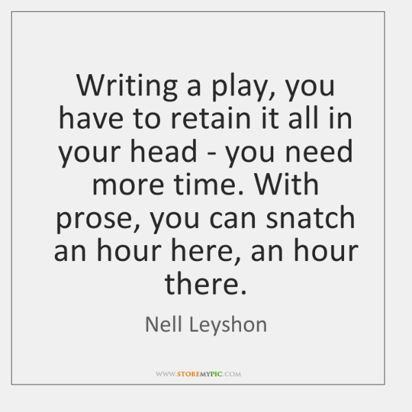 Writing a play, you have to retain it all in your head ...