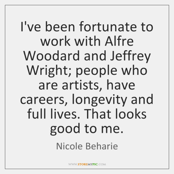 I've been fortunate to work with Alfre Woodard and Jeffrey Wright; people ...