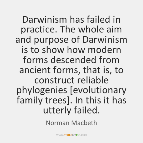 Darwinism has failed in practice. The whole aim and purpose of Darwinism ...