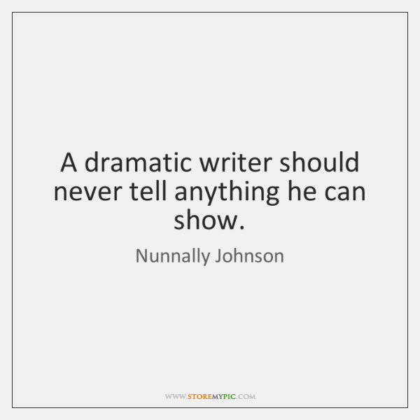 A dramatic writer should never tell anything he can show.