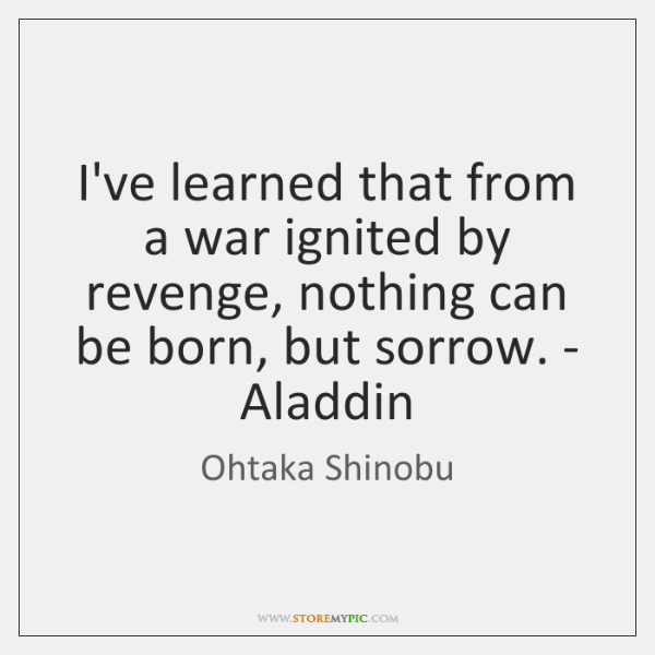 I've learned that from a war ignited by revenge, nothing can be ...