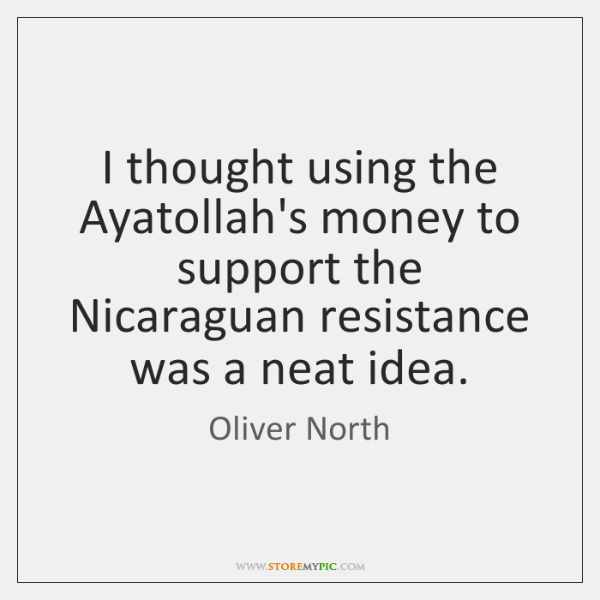 I thought using the Ayatollah's money to support the Nicaraguan resistance was ...