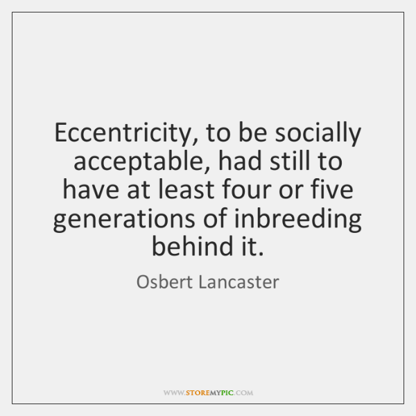 Eccentricity, to be socially acceptable, had still to have at least four ...