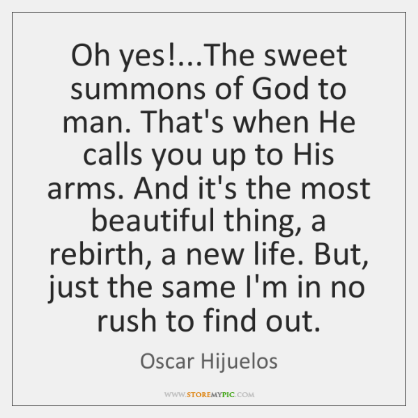 Oh yes!...The sweet summons of God to man. That's when He ...