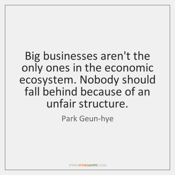 Big businesses aren't the only ones in the economic ecosystem. Nobody should ...