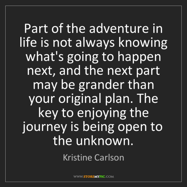 Kristine Carlson: Part of the adventure in life is not always knowing what's...