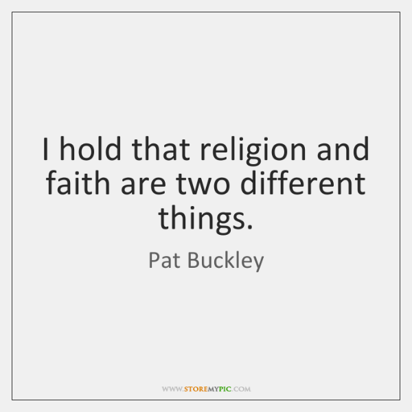 I hold that religion and faith are two different things.