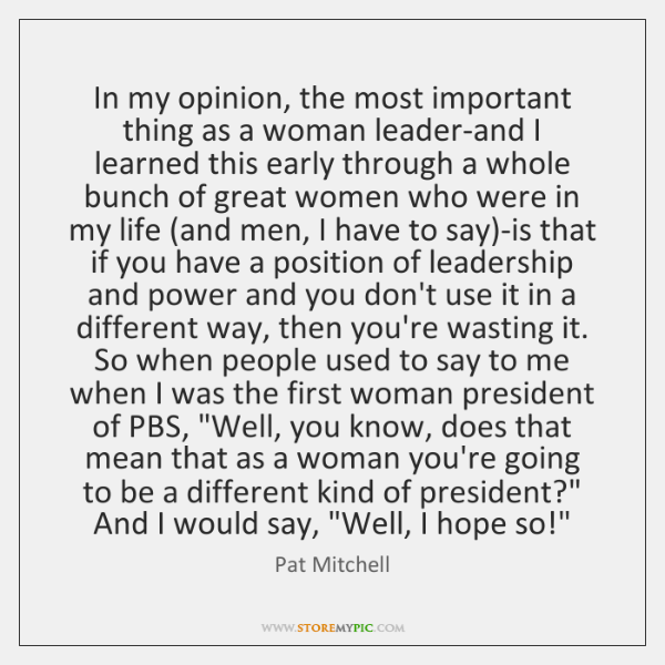 In my opinion, the most important thing as a woman leader-and I ...