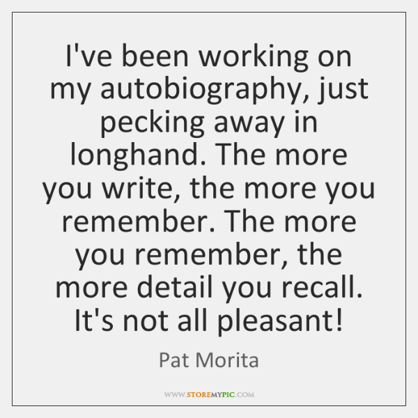 I've been working on my autobiography, just pecking away in longhand. The ...