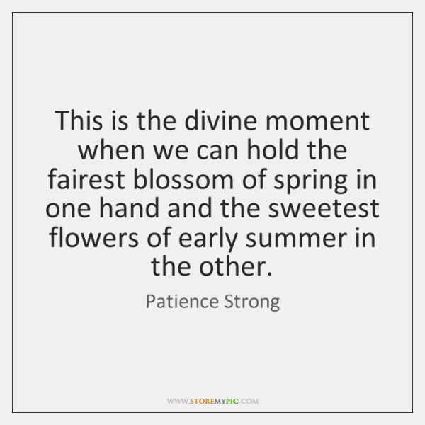 This is the divine moment when we can hold the fairest blossom ...