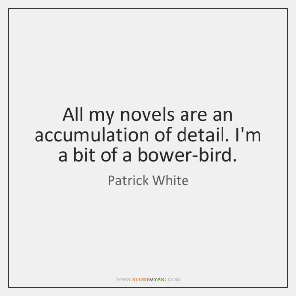 All my novels are an accumulation of detail. I'm a bit of ...