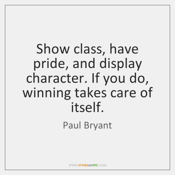 Show class, have pride, and display character. If you do, winning takes ...