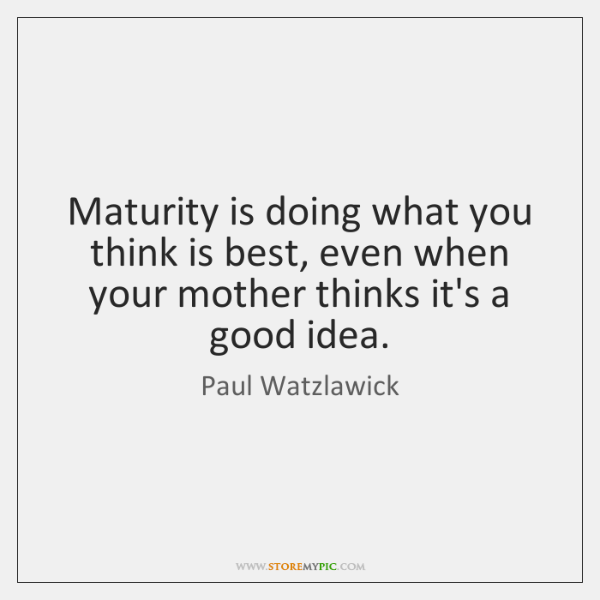Maturity is doing what you think is best, even when your mother ...