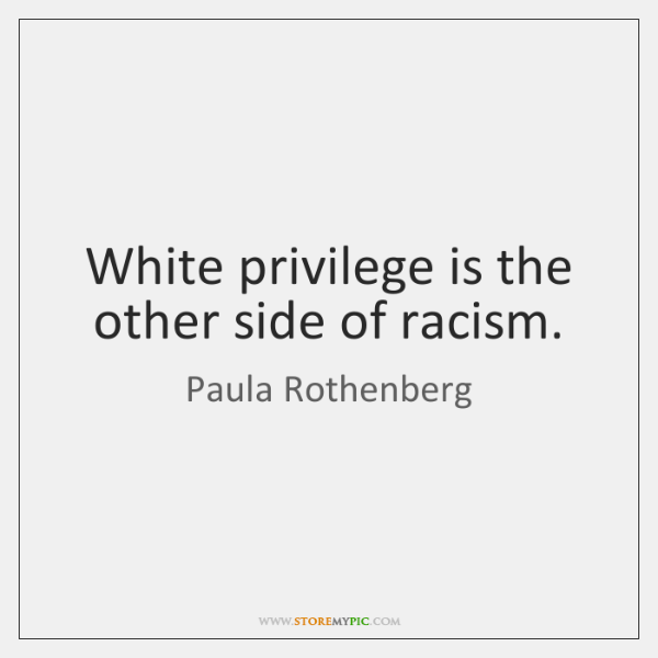 White privilege is the other side of racism.