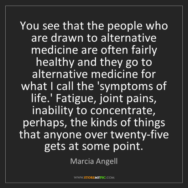 Marcia Angell: You see that the people who are drawn to alternative...