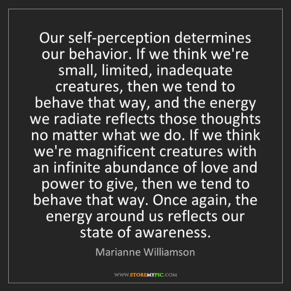 Marianne Williamson: Our self-perception determines our behavior. If we think...