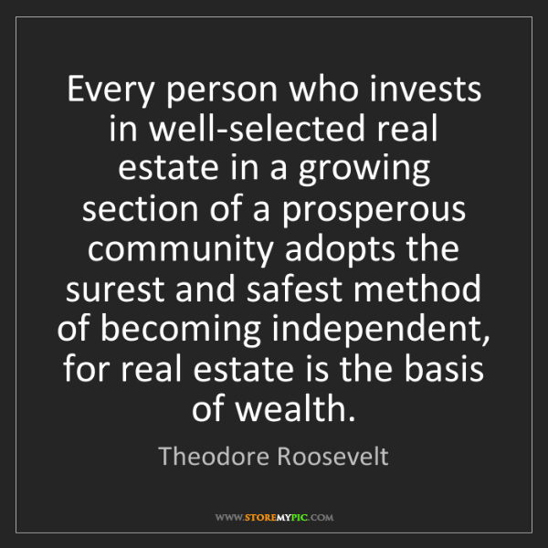 Theodore Roosevelt: Every person who invests in well-selected real estate...